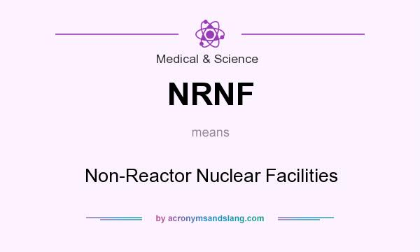 What does NRNF mean? It stands for Non-Reactor Nuclear Facilities