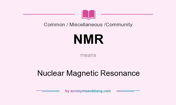 What does NMR mean? It stands for Nuclear Magnetic Resonance