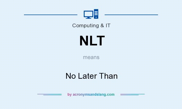 What does NLT mean? It stands for No Later Than
