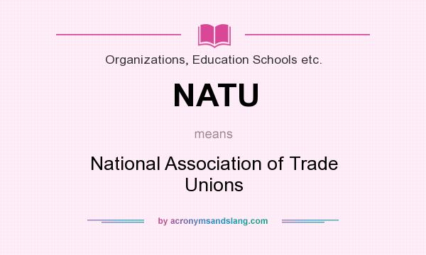 What does NATU mean? It stands for National Association of Trade Unions