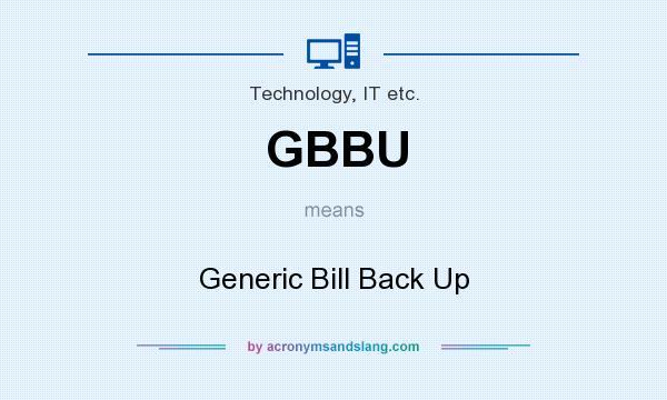 What does GBBU mean? - Definition of GBBU - GBBU stands for Generic Bill Back  Up. By AcronymsAndSlang.com