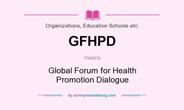 What does GFHPD mean? It stands for Global Forum for Health Promotion Dialogue