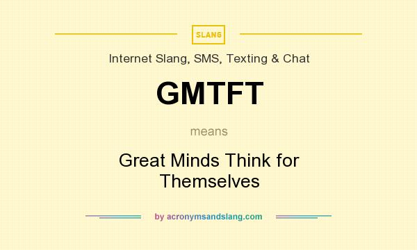 What does GMTFT mean? It stands for Great Minds Think for Themselves