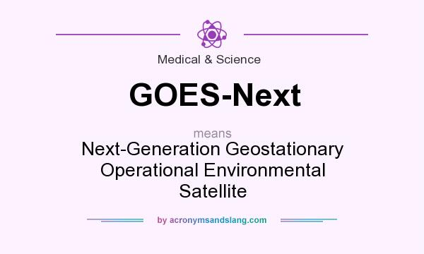 What does GOES-Next mean? It stands for Next-Generation Geostationary Operational Environmental Satellite