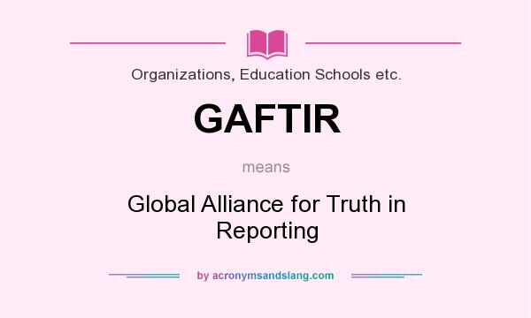 What does GAFTIR mean? It stands for Global Alliance for Truth in Reporting