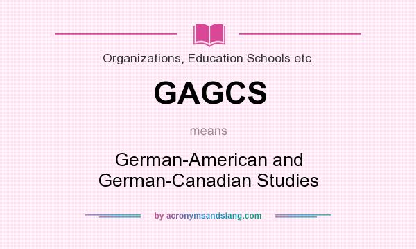 What does GAGCS mean? It stands for German-American and German-Canadian Studies