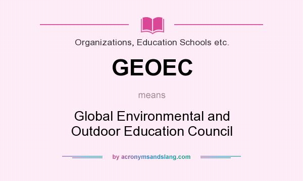 What does GEOEC mean? It stands for Global Environmental and Outdoor Education Council