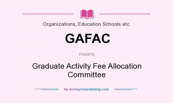 What does GAFAC mean? It stands for Graduate Activity Fee Allocation Committee