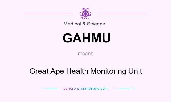 What does GAHMU mean? It stands for Great Ape Health Monitoring Unit