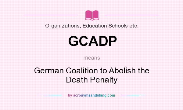 What does GCADP mean? It stands for German Coalition to Abolish the Death Penalty