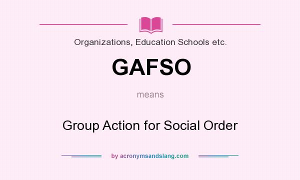 What does GAFSO mean? It stands for Group Action for Social Order