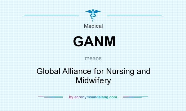What does GANM mean? It stands for Global Alliance for Nursing and Midwifery