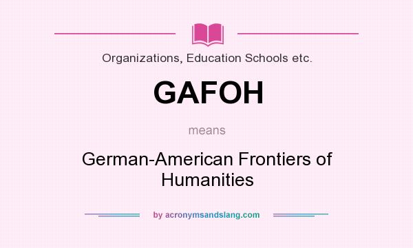 What does GAFOH mean? It stands for German-American Frontiers of Humanities