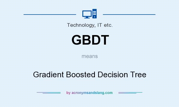 What does GBDT mean? It stands for Gradient Boosted Decision Tree
