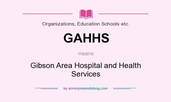 What does GAHHS mean? It stands for Gibson Area Hospital and Health Services