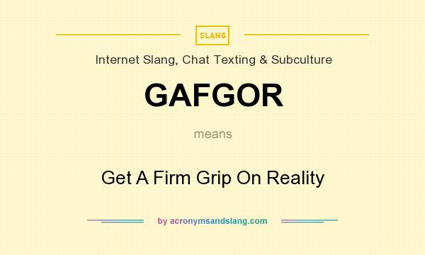 What does GAFGOR mean? It stands for Get A Firm Grip On Reality