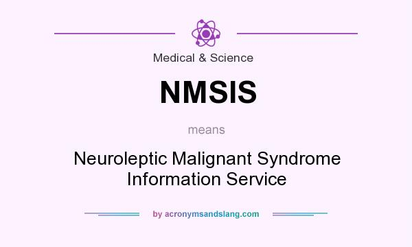 What does NMSIS mean? It stands for Neuroleptic Malignant Syndrome Information Service