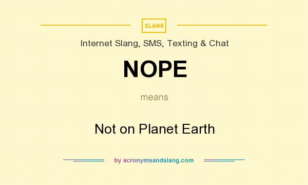 What does NOPE mean? It stands for Not on Planet Earth