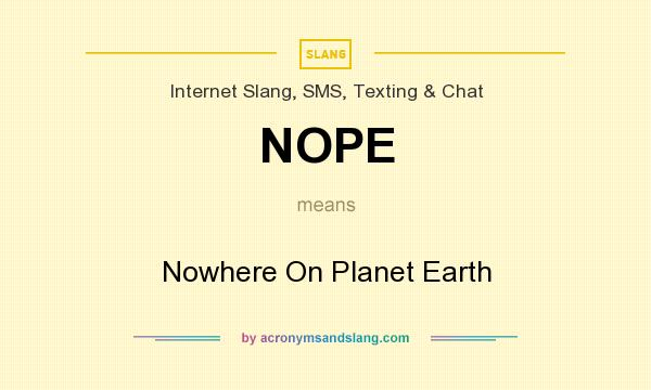 What does NOPE mean? It stands for Nowhere On Planet Earth