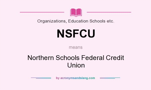 What does NSFCU mean? It stands for Northern Schools Federal Credit Union