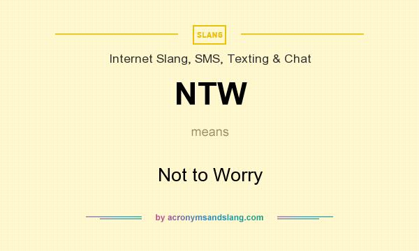 What does NTW mean? It stands for Not to Worry