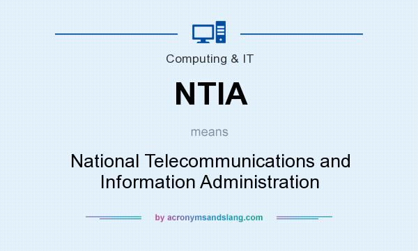 What does NTIA mean? It stands for National Telecommunications and Information Administration