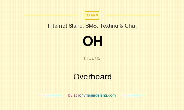 What does OH mean? It stands for Overheard