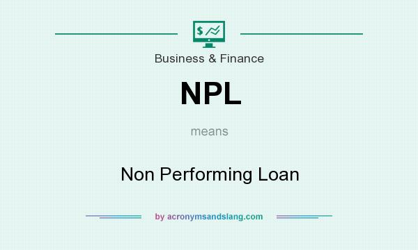 What does NPL mean? It stands for Non Performing Loan