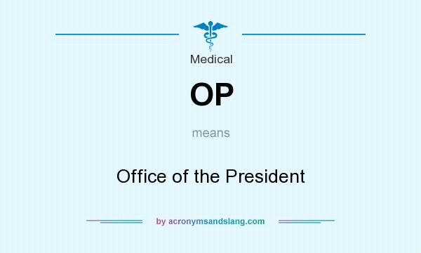What does OP mean? It stands for Office of the President