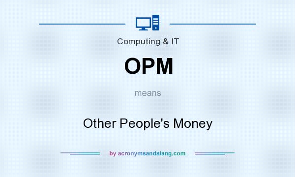What does OPM mean? It stands for Other People`s Money