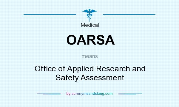 What does OARSA mean? It stands for Office of Applied Research and Safety Assessment