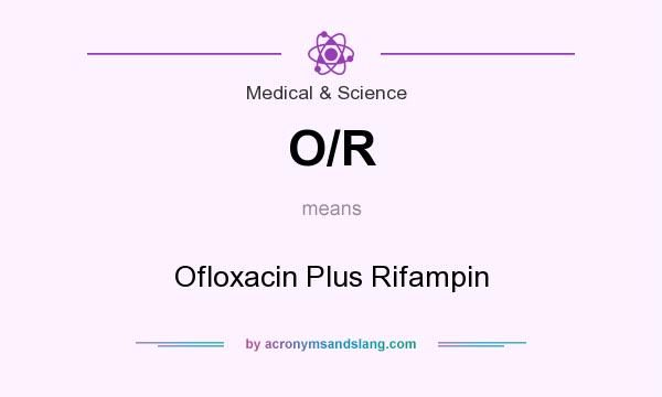 What does O/R mean? It stands for Ofloxacin Plus Rifampin