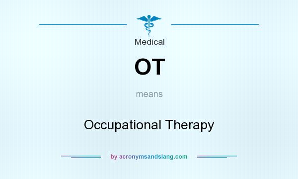 What does OT mean? It stands for Occupational Therapy