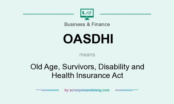 What does OASDHI mean? It stands for Old Age, Survivors, Disability and Health Insurance Act