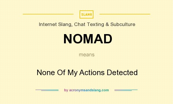 What does NOMAD mean? It stands for None Of My Actions Detected