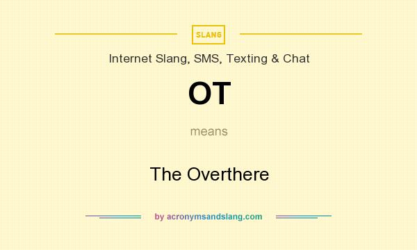 What does OT mean? It stands for The Overthere