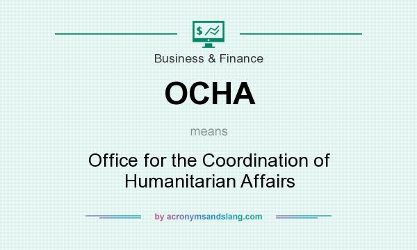What does OCHA mean? It stands for Office for the Coordination of Humanitarian Affairs