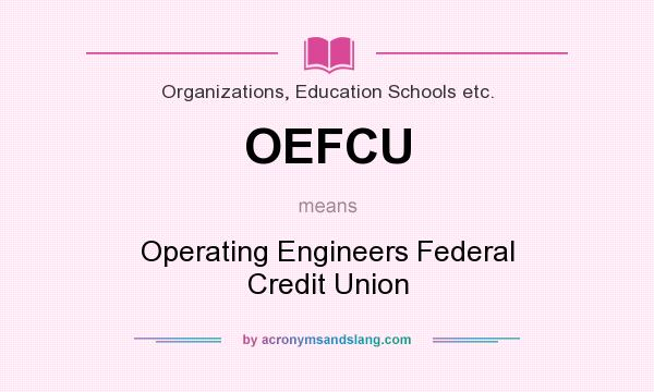What does OEFCU mean? It stands for Operating Engineers Federal Credit Union