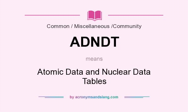 What does ADNDT mean? It stands for Atomic Data and Nuclear Data Tables