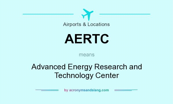 What does AERTC mean? It stands for Advanced Energy Research and Technology Center