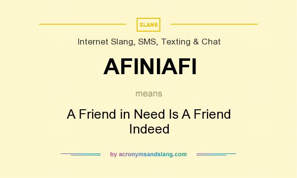 What does AFINIAFI mean? It stands for A Friend in Need Is A Friend Indeed