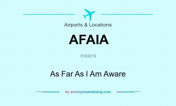 What does AFAIA mean? It stands for As Far As I Am Aware