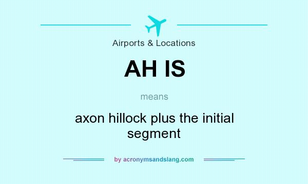 What does AH IS mean? It stands for axon hillock plus the initial segment