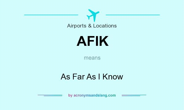 What does AFIK mean? It stands for As Far As I Know