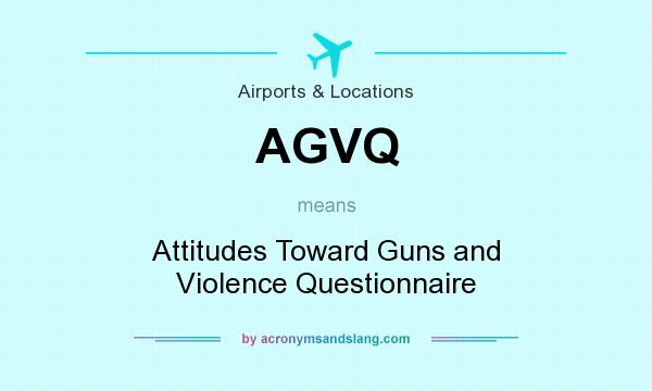 What does AGVQ mean? It stands for Attitudes Toward Guns and Violence Questionnaire