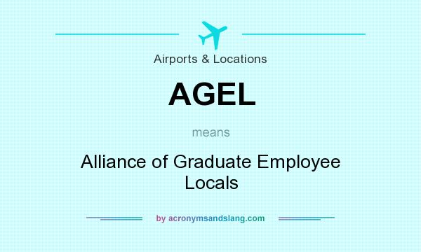 What does AGEL mean? It stands for Alliance of Graduate Employee Locals