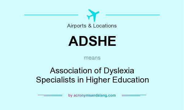 What does ADSHE mean? It stands for Association of Dyslexia Specialists in Higher Education