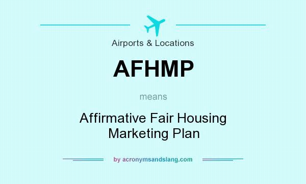 What does AFHMP mean    Definition of AFHMP   AFHMP stands for    Definition of AFHMP   AFHMP stands for Affirmative Fair Housing Marketing Plan  By AcronymsAndSlang com