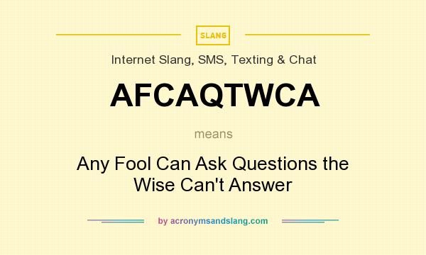 What does AFCAQTWCA mean? It stands for Any Fool Can Ask Questions the Wise Can`t Answer