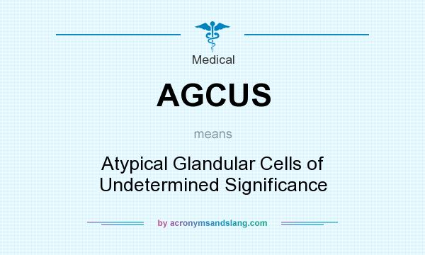 What does AGCUS mean? It stands for Atypical Glandular Cells of Undetermined Significance